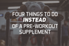 4 Things To Do Instead of a Pre-Workout Supplement