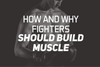 How And Why Fighters Should Build Muscle