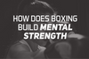 How Does Boxing Build Mental Strength?