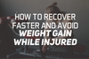 How To Recover Faster and Avoid Weight Gain While Injured