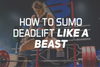 How To Sumo Deadlift Like a Beast