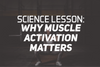 Science Lesson: Why Muscle Activation Matters