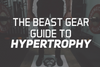 The Beast Gear Guide to Hypertrophy