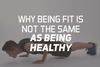 Why Being Fit Is Not The Same As Being Healthy