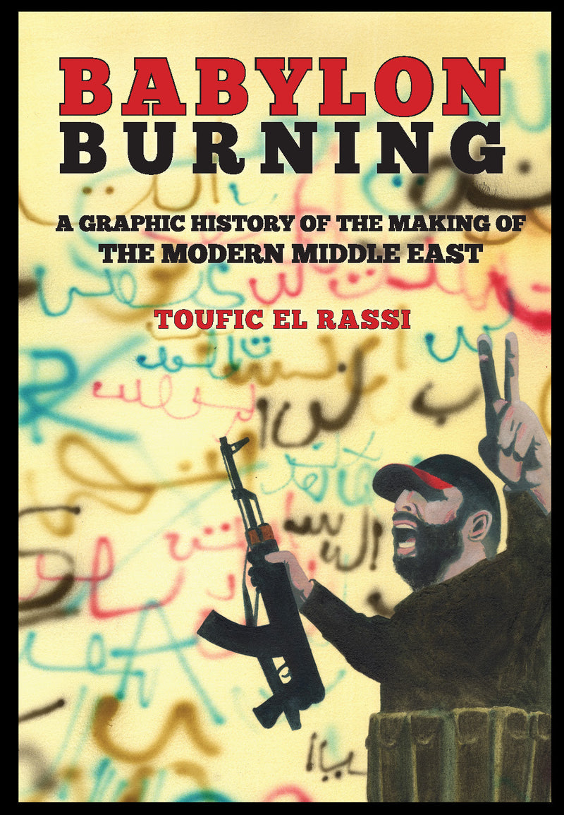 Babylon Burning: A Graphic History of the Making of the Modern Middle East