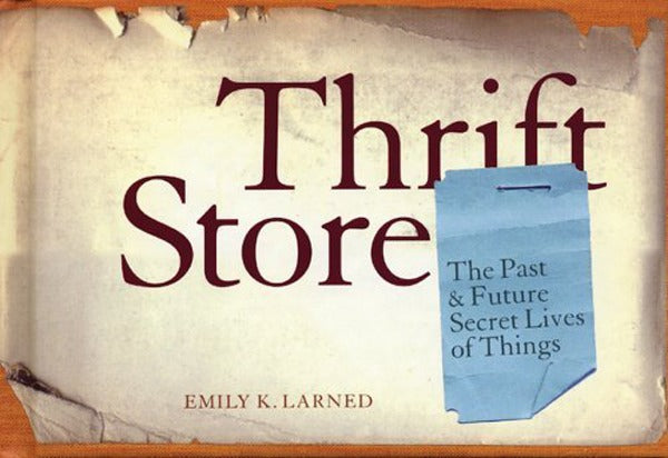 Thrift Store: The Past And Future Secret Lives Of Things