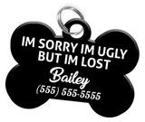Funny IM SORRY IM UGLY BUT IM LOST (Black) Dog Tag for Pets Personalized Custom Pet Tag with Pets Name & Contact Number [Multiple Font Choices] - EliteFanCo