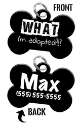 Funny WHAT I'm adopted?!? (Black) durable dog tag for pets personalized custom pet tag with Pets Name & Contact Number on the back - EliteFanCo
