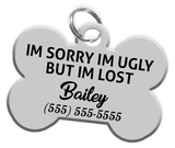 Funny IM SORRY IM UGLY BUT IM LOST (Grey) Dog Tag for Pets Personalized Custom Pet Tag with Pets Name & Contact Number [Multiple Font Choices] | ElitePetFan.com