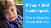 If Your Child Could Speak, This is What He Would Tell You