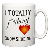 I TOTALLY F#*king Love Snow Shoeing  Mug