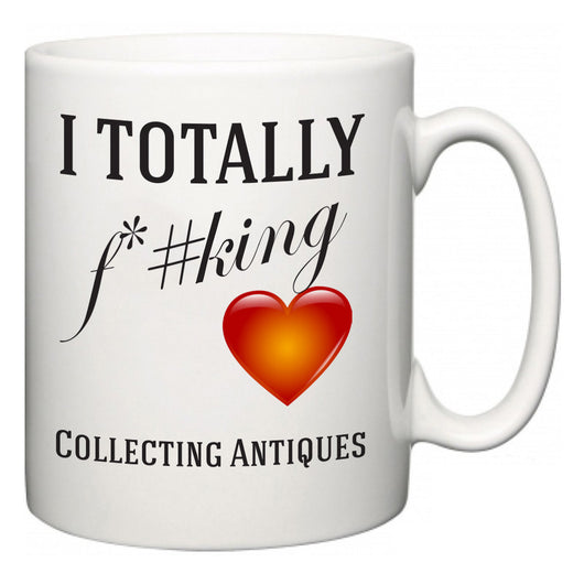 I TOTALLY F#*king Love Collecting Antiques  Mug