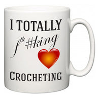 I TOTALLY F#*king Love Crocheting  Mug