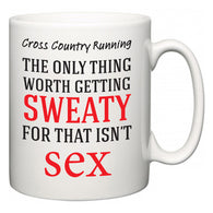 Cross Country Running The Only Thing Worth Getting Sweaty For  Mug
