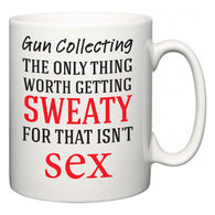Gun Collecting The Only Thing Worth Getting Sweaty For  Mug