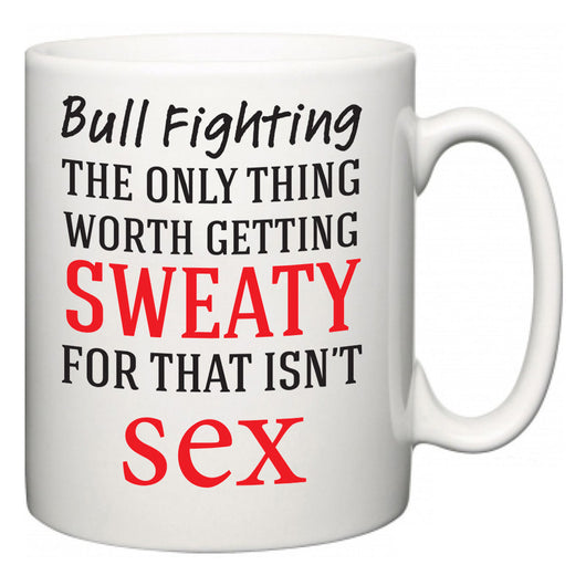 Bull Fighting The Only Thing Worth Getting Sweaty For  Mug
