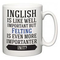 Inglish is Like Well Important But Felting Is Even More Importanter INIT?  Mug