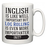 Inglish is Like Well Important But Log Rolling Is Even More Importanter INIT?  Mug