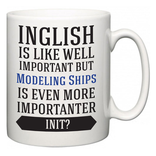 Inglish is Like Well Important But Modeling Ships Is Even More Importanter INIT?  Mug