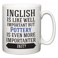 Inglish is Like Well Important But Pottery Is Even More Importanter INIT?  Mug
