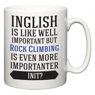 Inglish is Like Well Important But Rock Climbing Is Even More Importanter INIT?  Mug