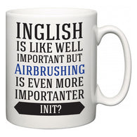 Inglish is Like Well Important But Airbrushing Is Even More Importanter INIT?  Mug