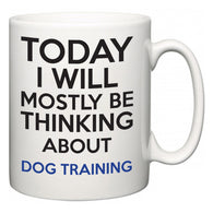 Today I Will Mostly Be Thinking About Dog Training  Mug
