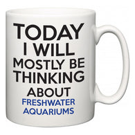 Today I Will Mostly Be Thinking About Freshwater Aquariums  Mug