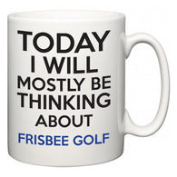 Today I Will Mostly Be Thinking About Frisbee Golf  Mug