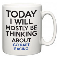 Today I Will Mostly Be Thinking About Go Kart Racing  Mug