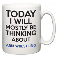 Today I Will Mostly Be Thinking About Arm Wrestling  Mug