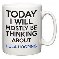 Today I Will Mostly Be Thinking About Hula Hooping  Mug