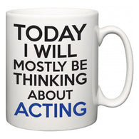 Today I Will Mostly Be Thinking About Acting  Mug
