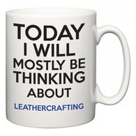 Today I Will Mostly Be Thinking About Leathercrafting  Mug