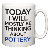 Today I Will Mostly Be Thinking About Pottery  Mug
