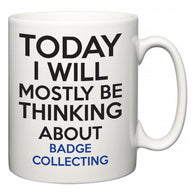 Today I Will Mostly Be Thinking About Badge Collecting  Mug