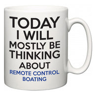 Today I Will Mostly Be Thinking About Remote Control Boating  Mug