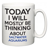 Today I Will Mostly Be Thinking About Saltwater Aquariums  Mug