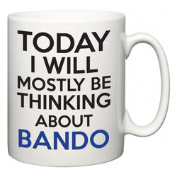 Today I Will Mostly Be Thinking About Bando  Mug