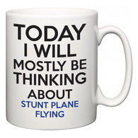 Today I Will Mostly Be Thinking About Stunt Plane Flying  Mug