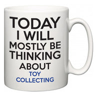 Today I Will Mostly Be Thinking About Toy Collecting  Mug