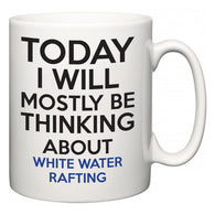 Today I Will Mostly Be Thinking About White Water Rafting  Mug