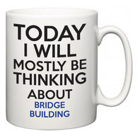 Today I Will Mostly Be Thinking About Bridge Building  Mug