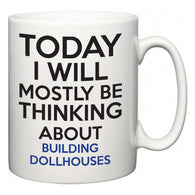 Today I Will Mostly Be Thinking About Building Dollhouses  Mug