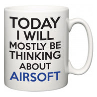 Today I Will Mostly Be Thinking About Airsoft  Mug