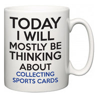 Today I Will Mostly Be Thinking About Collecting Sports Cards   Mug