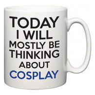 Today I Will Mostly Be Thinking About Cosplay  Mug