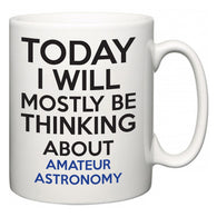Today I Will Mostly Be Thinking About Amateur Astronomy  Mug