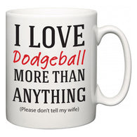 I Love Dodgeball More Than Anything (Please don't tell my wife)  Mug