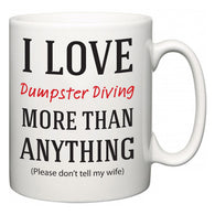 I Love Dumpster Diving More Than Anything (Please don't tell my wife)  Mug